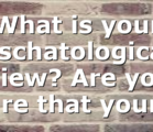 What is your Eschatological View? Are you sure that your…