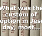What was the custom of adoption in Jesus' day, most…