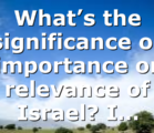 What's the significance or importance or relevance of Israel? I…