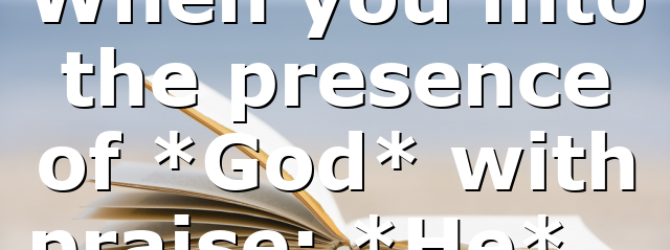 When you into the presence of *God* with praise; *He*…