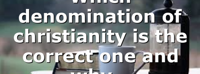 Which denomination of christianity is the correct one and why…