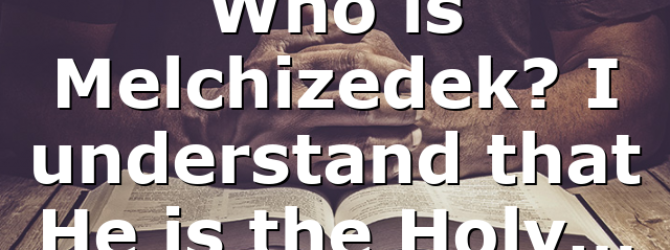 Who is Melchizedek? I understand that He is the Holy…