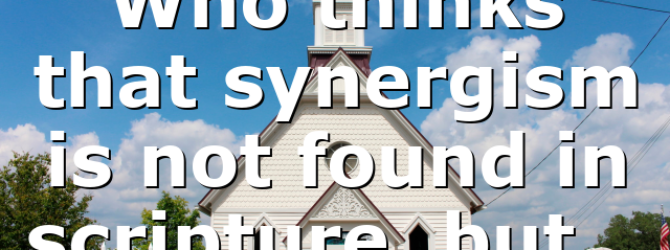 Who thinks that synergism is not found in scripture, but…