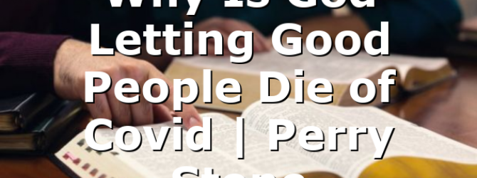 Why Is God Letting Good People Die of Covid | Perry Stone