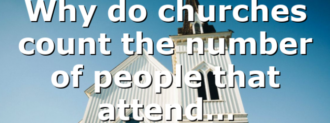 Why do churches count the number of people that attend…