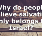 Why do people believe salvation only belongs to Israel?