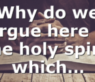 Why do we argue here if the holy spirit which…