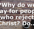 ?Why do we pray for people who reject Christ? Do…