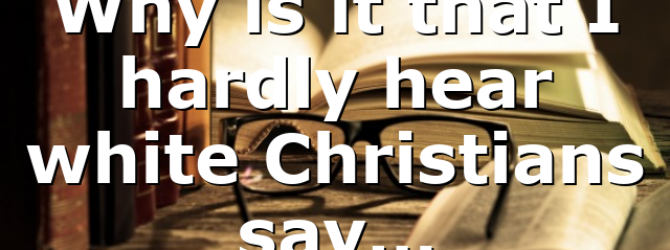 Why is it that I hardly hear white Christians say…