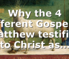 Why the 4 different Gospels? Matthew testifies to Christ as…