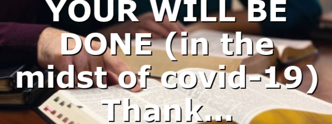 YOUR WILL BE DONE (in the midst of covid-19) Thank…