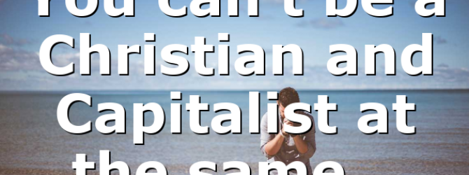 You can't be a Christian and Capitalist at the same…