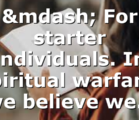 — For starter individuals. In spiritual warfare, we believe we…