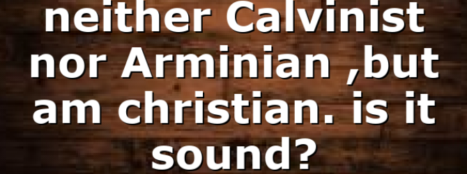 neither Calvinist nor Arminian ,but am christian. is it sound?