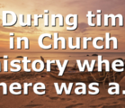 # During times in Church history when there was a…