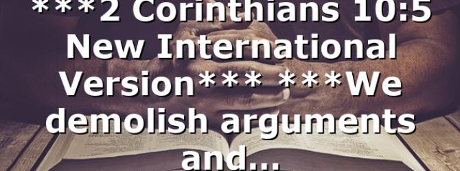 ***2 Corinthians 10:5 New International Version*** ***We demolish arguments and…