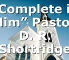 """Complete in Him"" Pastor D. R. Shortridge"