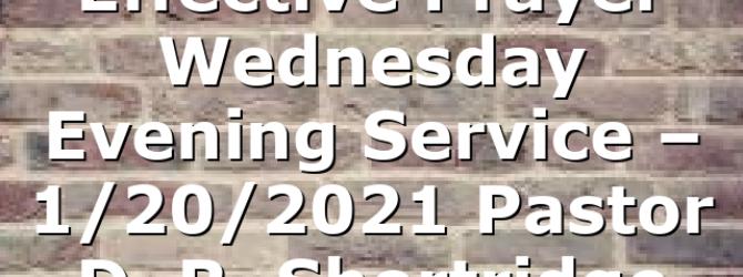 """Effective Prayer"" Wednesday Evening  Service – 1/20/2021 Pastor D. R. Shortridge"