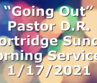 """""""Going Out"""" Pastor D.R. Shortridge  Sunday Morning Service – 1/17/2021"""