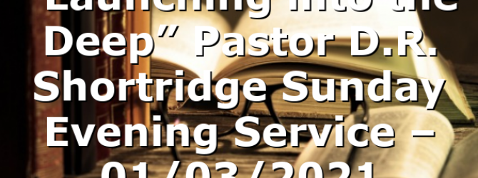 """""""Launching into the Deep"""" Pastor D.R. Shortridge Sunday Evening Service – 01/03/2021"""