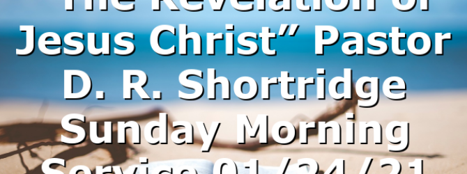 """The Revelation of Jesus Christ"" Pastor D. R. Shortridge  Sunday Morning Service 01/24/21"