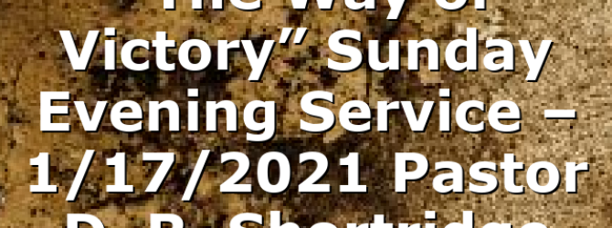 """""""The Way of Victory"""" Sunday Evening  Service – 1/17/2021 Pastor D. R. Shortridge"""