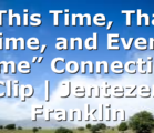 """""""This Time, That Time, and Every Time"""" Connection Clip 