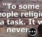 """""""To some people religion is a task. It will never…"""