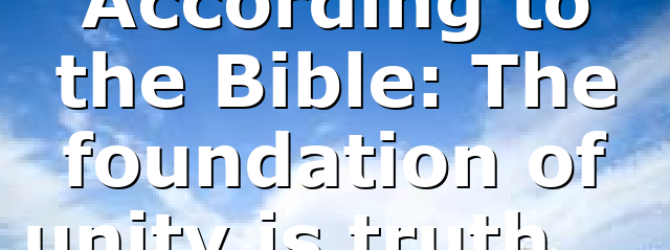 According to the Bible: The foundation of unity is truth,…