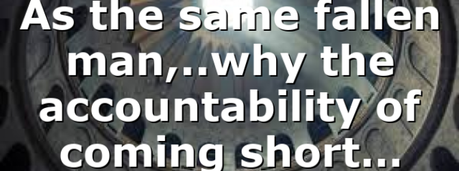 As the same fallen man,..why the accountability of coming short…