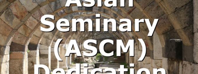 Asian Seminary (ASCM) Dedication