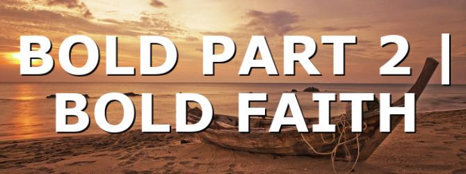 BOLD PART 2  |  BOLD FAITH