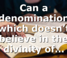 Can a denomination which doesn't believe in the divinity of…
