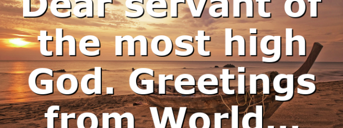 Dear servant of the most high God. Greetings from World…