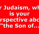 """For Judaism, what is your perspective about """"the Son of…"""