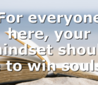 For everyone here, your mindset should be to win souls…