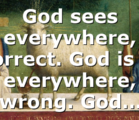God sees everywhere, correct. God is in everywhere, wrong. God…