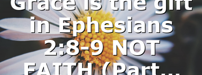 Grace is the gift in Ephesians 2:8-9 NOT FAITH (Part…