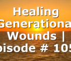 Healing Generational Wounds | Episode # 1057