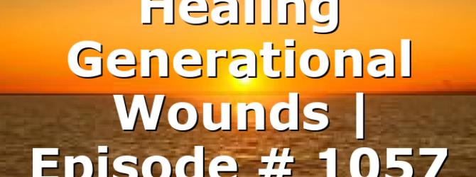 Healing Generational Wounds   Episode # 1057