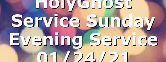 HolyGhost Service Sunday Evening Service 01/24/21