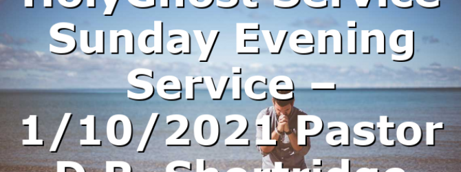 HolyGhost Service Sunday Evening Service – 1/10/2021 Pastor D.R. Shortridge