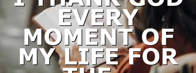I THANK GOD EVERY MOMENT OF MY LIFE FOR THE…