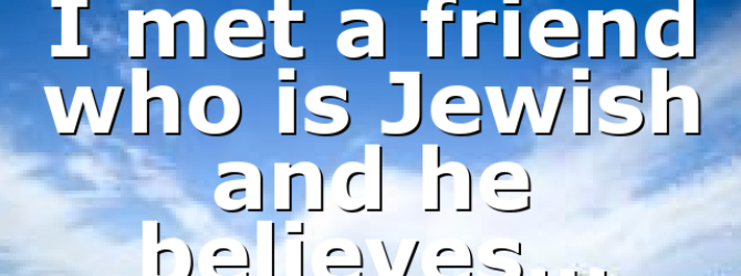 I met a friend who is Jewish and he believes…