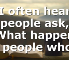 """I often hear people ask, """"What happens to people who…"""