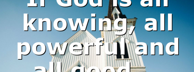If God is all knowing, all powerful and all good,…