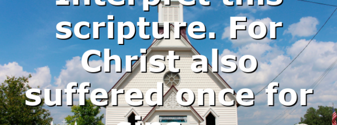 Interpret this scripture. For Christ also suffered once for sins,…