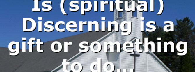 Is (spiritual) Discerning is a gift or something to do…