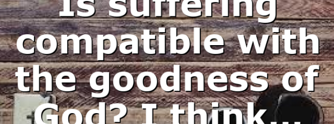 Is suffering compatible with the goodness of God? I think…