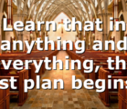 Learn that in anything and everything, the best plan begins…